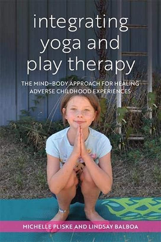 Integrating Yoga and Play Therapy: The Mind-Body Approach for Healing Adverse Childhood Experiences