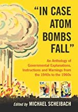 """""""In Case Atom Bombs Fall"""": An Anthology of Governmental Explanations, Instructions and Warnings from the 1940s to the 1960s"""