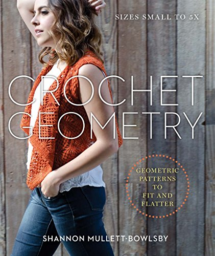 Crochet Geometry: Geometric Patterns to Fit and Flatter By Shannon Mullett-Bowlsby