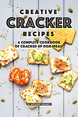 Creative Cracker Recipes: A Complete Cookbook of Cracked Up Dish Ideas! (English Edition)