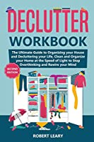 Declutter Workbook: The Ultimate Guide to Organizing your House and Decluttering your Life, Clean and Organize your Home at the Speed of Light to Stop Overthinking and Rewire your Mind (Second Edition)