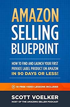 Amazon Selling Blueprint - How to Find and Launch Your First Private-Label Product on Amazon in 90 Days or Less by [Scott Voelker]