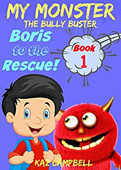 Books for kids 4-8 - MY MONSTER - The Bully Buster! - Book 1 - Boris To The Rescue: Children's ebooks: Books for Kids 4-8 by [Kaz Campbell, Katrina Kahler]