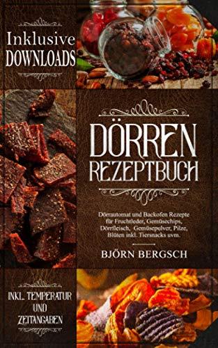 Dörren Rezeptbuch: Dörrautomat und Backofen Rezepte mit Temp. und Zeitangaben für Fruchtleder, Gemüsechips, Dörrfleisch, Gemüsepulver, Pilze, Blüten inkl. Tiersnacks uvm.