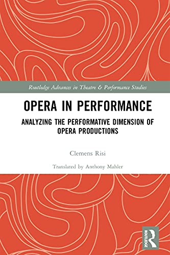 Opera in Performance: Analyzing the Performative Dimension of Opera Productions (Routledge Advances in Theatre & Performance Studies) (English Edition)
