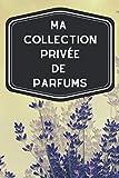 Ma collection privée de parfums: Carnet de notes avec tableaux clairs et designs pour suivre et classer votre inventaire de fragrances, parfums, ... les femmes ou hommes pratiquant l'odolaphilie
