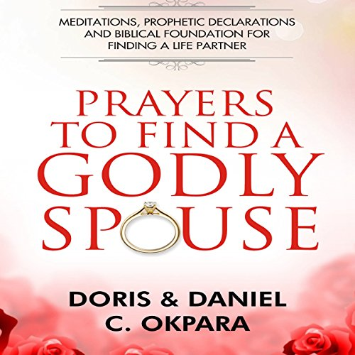Prayers to Find a Godly Spouse     Meditations, Prophetic Declarations and Biblical Foundation for Finding a Life Partner              By:                                                                                                                                 Doris Okpara,                                                                                        Daniel C. Okpara                               Narrated by:                                                                                                                                 Iris Bahay                      Length: 1 hr and 19 mins     4 ratings     Overall 5.0