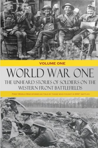 World War One: The Unheard Stories of Soldiers on the Western Front Battlefields: First World War stories as told by those who fought in WW1...