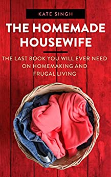 The Homemade Housewife: The last book you will ever need on homemaking and frugal living by [Kate Singh]