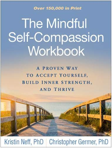 The Mindful Self-Compassion Workbook: A Proven Way to Accept Yourself, Build Inner Strength, and Thr