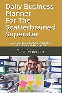 Daily Business Planner For The Scatterbrained Superstar: Your Tool To Becoming Organized, Focused and Successful