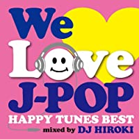 WE LOVE J-POP 〜HAPPY TUNES BEST〜 Mixed by DJ HIROKI