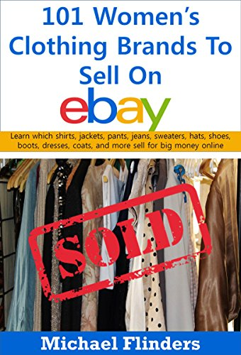 101 Women\'s Clothing Brands To Sell On eBay: Learn which shirts jackets pants jeans sweaters hats shoes boots dresses coats and more sell for big money online (English Edition)