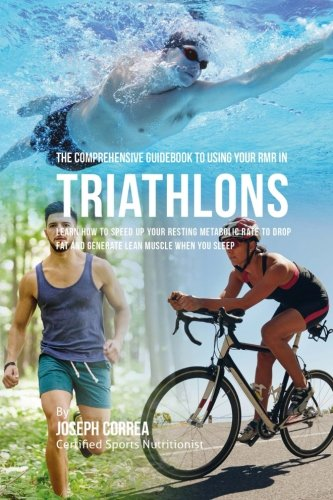 The Comprehensive Guidebook to Using Your RMR in Triathlons: Learn How to Speed up Your Resting Metabolic Rate to Drop Fat and Generate Lean Muscle When You Sleep