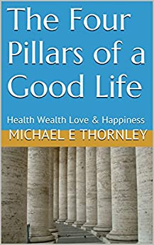 The Four Pillars of a Good Life: Health Wealth Love & Happiness by [Michael E Thornley]