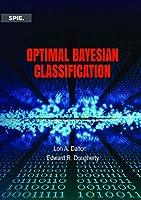 Optimal Bayesian Classification (Press Monograph)