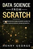 Data Science From Scratch: Comprehensive Beginners Guide To Learn Data Science From Scratch