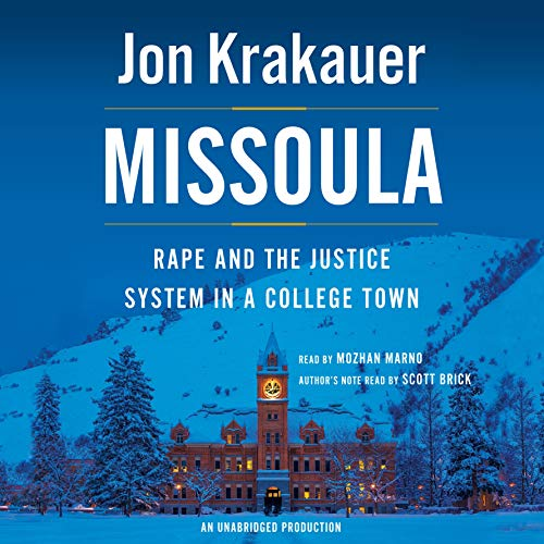 Missoula     Rape and the Justice System in a College Town              Written by:                                                                                                                                 Jon Krakauer                               Narrated by:                                                                                                                                 Mozhan Marno,                                                                                        Scott Brick                      Length: 11 hrs and 51 mins     6 ratings     Overall 4.5