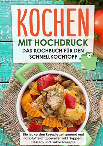 Kochen mit Hochdruck: Das Kochbuch für den Schnellkochtopf | Die leckersten Rezepte zeitsparend und nährstoffreich zubereiten: inkl. Suppen-, Dessert- und Einkochrezepte
