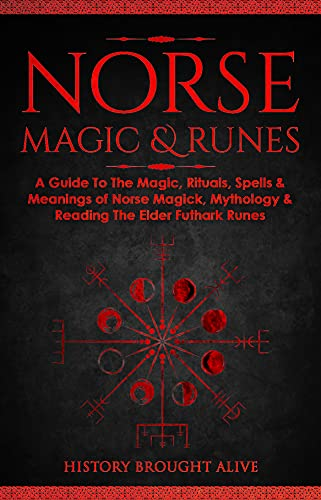 Norse Magic & Runes: A Guide To The Magic, Rituals, Spells & Meanings of Norse Magick, Mythology & Reading The Elder Futhark Runes