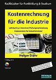 Kostenrechnung für die Industrie: Lehrbuch zur intensiven Prüfungsvorbereitung insbesondere für