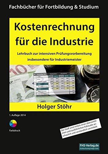 Kostenrechnung für die Industrie: Lehrbuch zur intensiven Prüfungsvorbereitung insbesondere für Industriemeister (Fachbücher für Fortbildung & Studium)