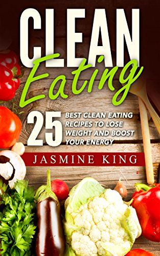 Clean Eating: 25 Best Clean Eating Recipes to Lose Weight and Boost Your Energy (Healthy Cookbook Book 1)