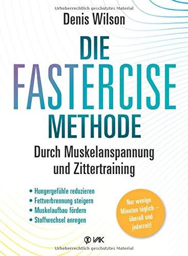 Die FASTERCISE-Methode: Durch Muskelanspannung und Zittertraining: Hungergefühle, reduzieren, Fettverbrennung steigern, Muskelaufbau fördern, Stoffwechsel anregen