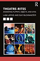 Theatre-Rites: Animating Puppets, Objects & Sites