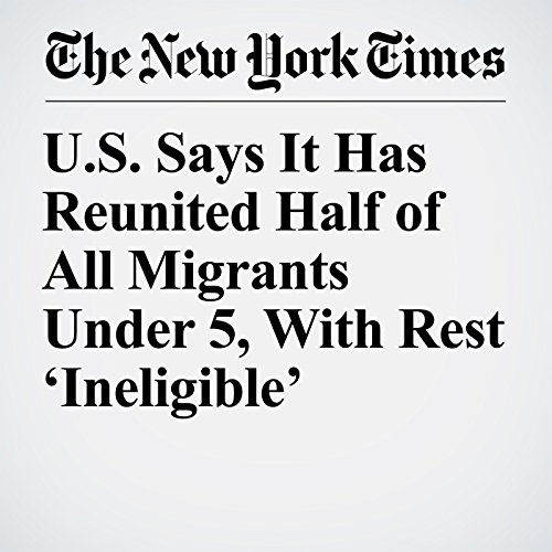 U.S. Says It Has Reunited Half of All Migrants Under 5, With Rest 'Ineligible' copertina