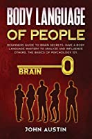 Body language of people: Beginners guide to brain secrets. Have a body language mastery to analyze and influence others. The basics of psychology 101. (Influence People)