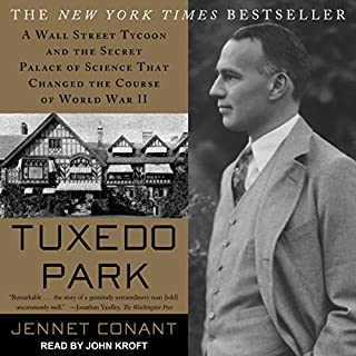 Tuxedo Park     A Wall Street Tycoon and the Secret Palace of Science That Changed the Course of World War II              By:                                                                                                                                 Jennet Conant                               Narrated by:                                                                                                                                 John Kroft                      Length: 13 hrs and 40 mins     14 ratings     Overall 4.4