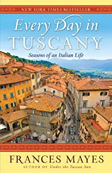 Every Day in Tuscany: Seasons of an Italian Life by [Frances Mayes]