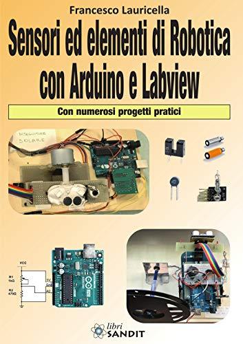 Sensori ed elementi di robotica con Arduino e Labview. Con numerosi progetti pratici