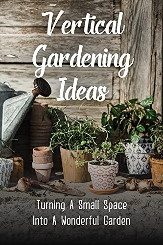 Vertical Gardening Ideas: Turning A...