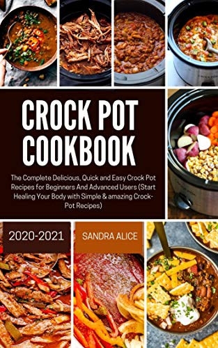 CROCK POT COOKBOOK 2020-2021: The Complete Delicious, Quick and Easy Crock Pot Recipes for Beginners And Advanced Users (Start Healing Your Body with Simple & amazing Crock-Pot Rec