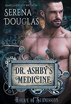 Doctor Ashby's Medicine (House of Submission Book 1) by [Serena Douglas, Arabella Kingsley]
