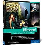 Blitzen!: Der perfekte Einstieg in die Blitzfotografie – mit Lichtskizzen und Making-of-Aufnahmen. In 50 Workshops zum geblitzten Bild