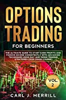Options Trading For Beginners: Vol. 2: The Ultimate Guide To Start Earn Profits And Passive Income Consistently With Advanced Techniques Using Day And Swing Trading Strategies (2020 Crash Course)
