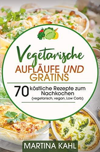 Vegetarische Aufläufe und Gratins: 70 köstliche Rezepte zum Nachkochen (vegetarisch, vegan, Low Carb)
