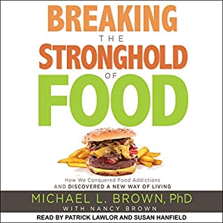 Breaking the Stronghold of Food     How We Conquered Food Addictions and Discovered a New Way of Living              By:                                                                                                                                 Michael L. Brown PhD,                                                                                        Nancy Brown - contributor                               Narrated by:                                                                                                                                 Susan Hanfield,                                                                                        Patrick Lawlor                      Length: 6 hrs and 55 mins     Not rated yet     Overall 0.0