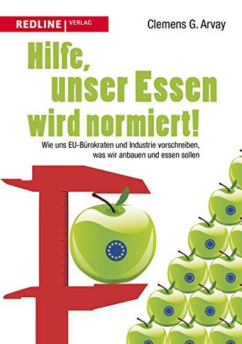 Hilfe, unser Essen wird normiert!: Wie uns EU-Bürokraten und Industrie vorschreiben, was wir anbauen und essen sollen