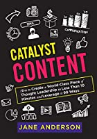 Catalyst Content: How to Create a World-Class Piece of Thought Leadership in Less Than 10 Minutes and Leverage it 99 Ways