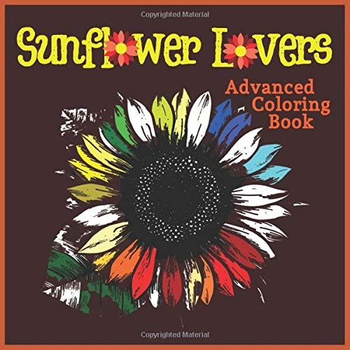 Sunflower Lover's Advanced Coloring Book: Summer Artwork Designs of Everything Sunny Sunflowers for Stress Relief, Meditation, Serenity and Relaxation for Ages 8 to Adult