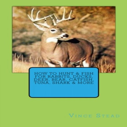 How to Hunt & Fish for Rabbits, Ducks, Deer, Bear, Catfish, Tuna, Shark & More audiobook cover art