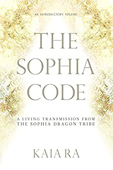 The Sophia Code: A Living Transmission from The Sophia Dragon Tribe by [Kaia Ra]