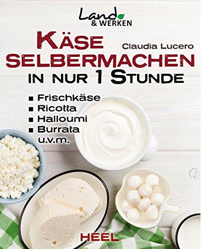Käse selbermachen in nur 1 Stunde: Frischkäse, Ricotta, Halloumi, Burrata, u.v.m. (Land & Werken) (German Edition)
