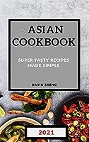 Asian Cookbook 2021: Super Tasty Recipes Made Simple