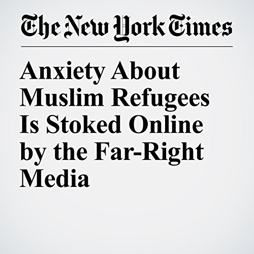 Anxiety About Muslim Refugees Is Stoked Online by the Far-Right Media copertina