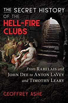 The Secret History of the Hell-Fire Clubs: From Rabelais and John Dee to Anton LaVey and Timothy Leary by [Geoffrey Ashe]